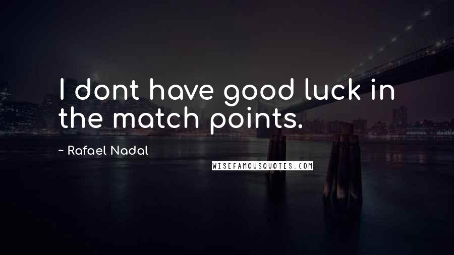 Rafael Nadal quotes: I dont have good luck in the match points.