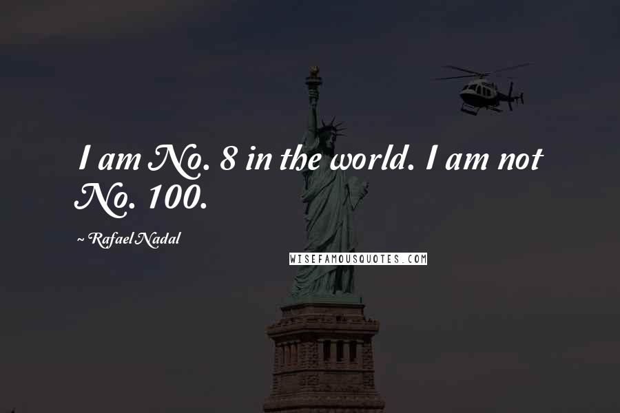 Rafael Nadal quotes: I am No. 8 in the world. I am not No. 100.