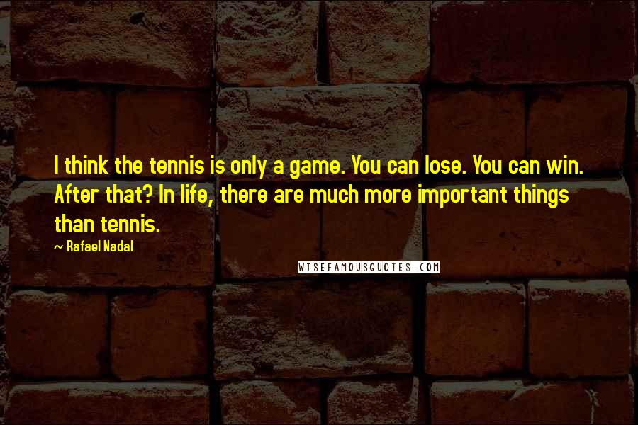 Rafael Nadal quotes: I think the tennis is only a game. You can lose. You can win. After that? In life, there are much more important things than tennis.