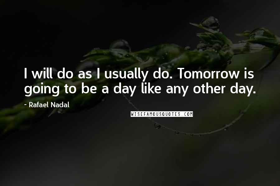 Rafael Nadal quotes: I will do as I usually do. Tomorrow is going to be a day like any other day.
