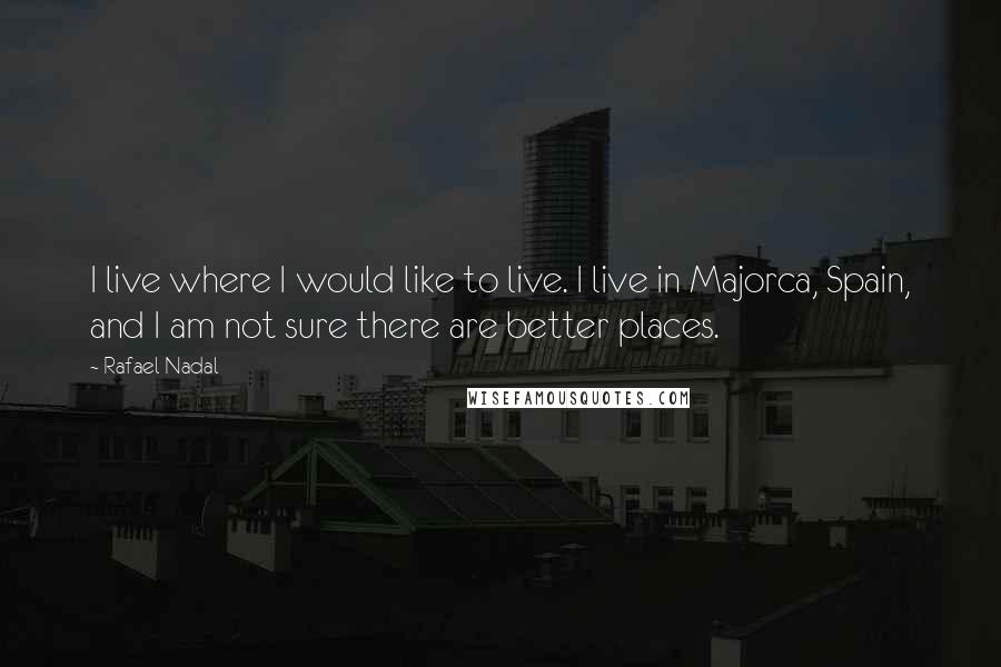 Rafael Nadal quotes: I live where I would like to live. I live in Majorca, Spain, and I am not sure there are better places.