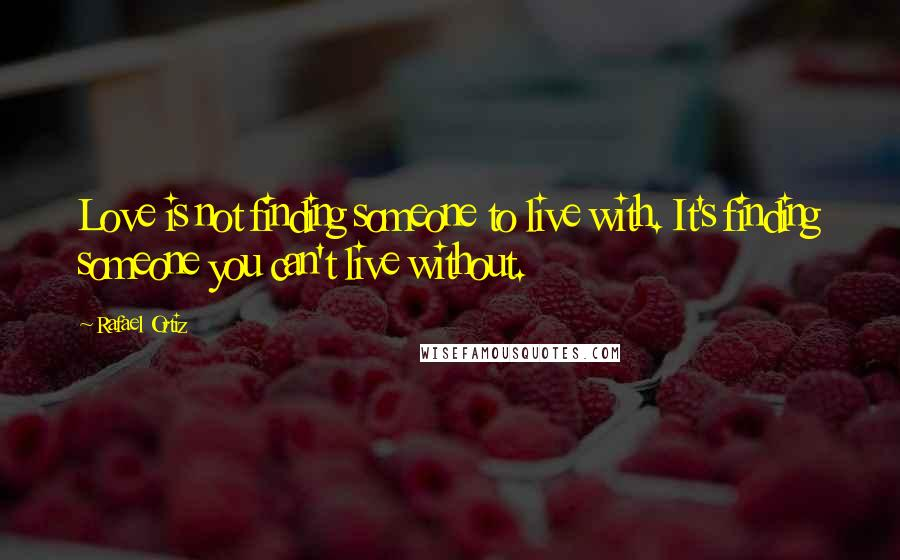 Rafael Ortiz quotes: Love is not finding someone to live with. It's finding someone you can't live without.