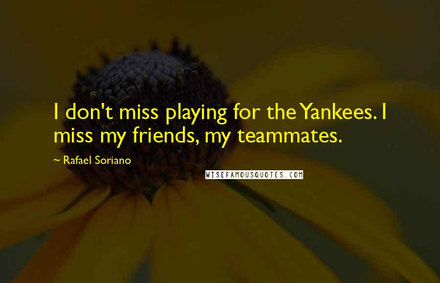 Rafael Soriano quotes: I don't miss playing for the Yankees. I miss my friends, my teammates.
