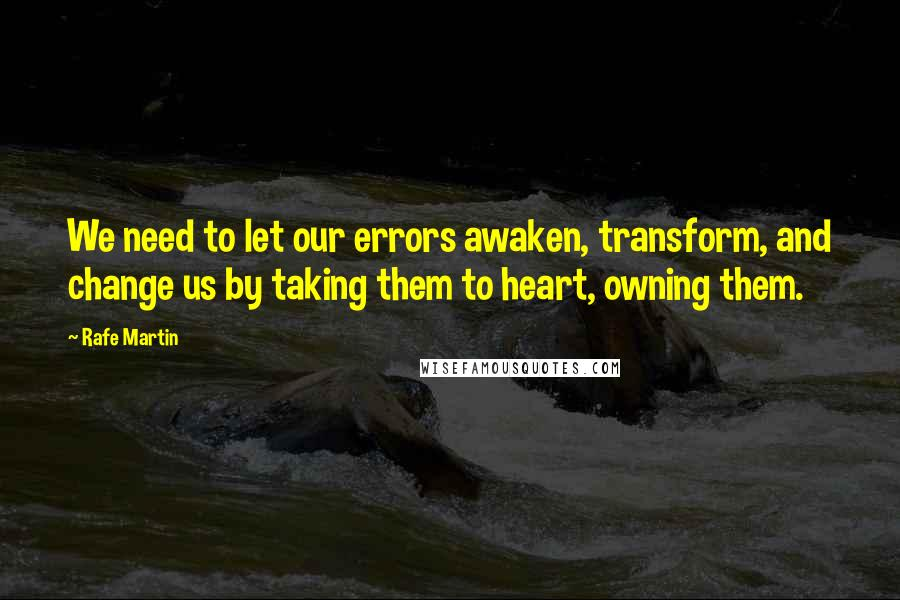 Rafe Martin quotes: We need to let our errors awaken, transform, and change us by taking them to heart, owning them.