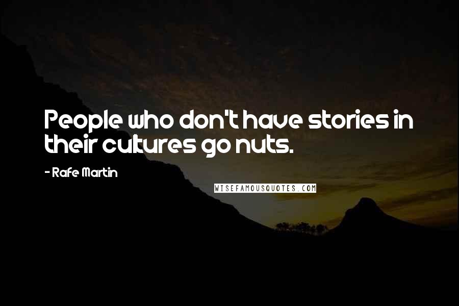 Rafe Martin quotes: People who don't have stories in their cultures go nuts.