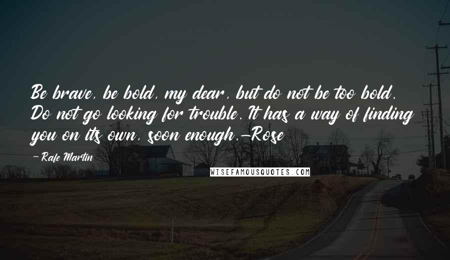 Rafe Martin quotes: Be brave, be bold, my dear, but do not be too bold. Do not go looking for trouble. It has a way of finding you on its own, soon enough.-Rose