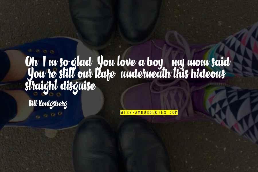 """Rafe Quotes By Bill Konigsberg: Oh, I'm so glad. You love a boy,"""""""