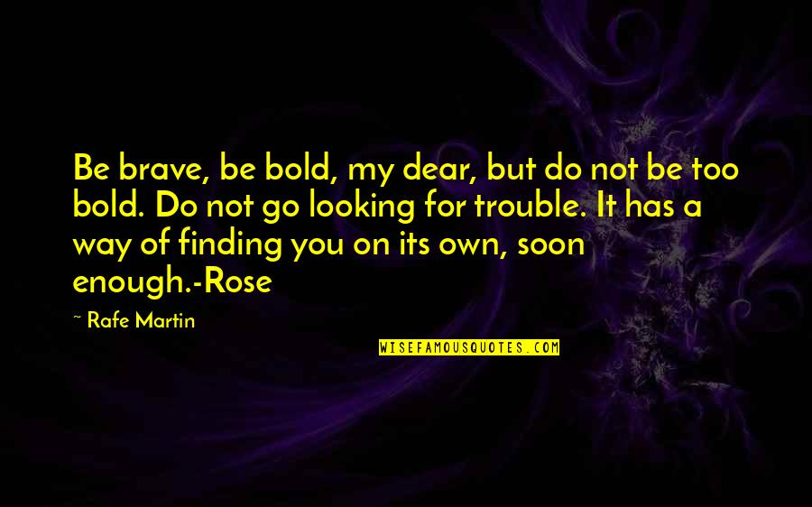 Rafe Quotes By Rafe Martin: Be brave, be bold, my dear, but do