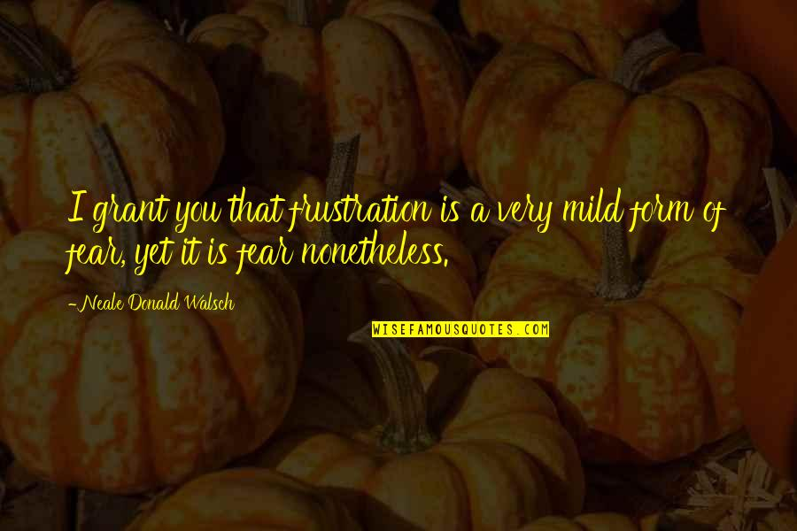 Raffey Cassidy Quotes By Neale Donald Walsch: I grant you that frustration is a very