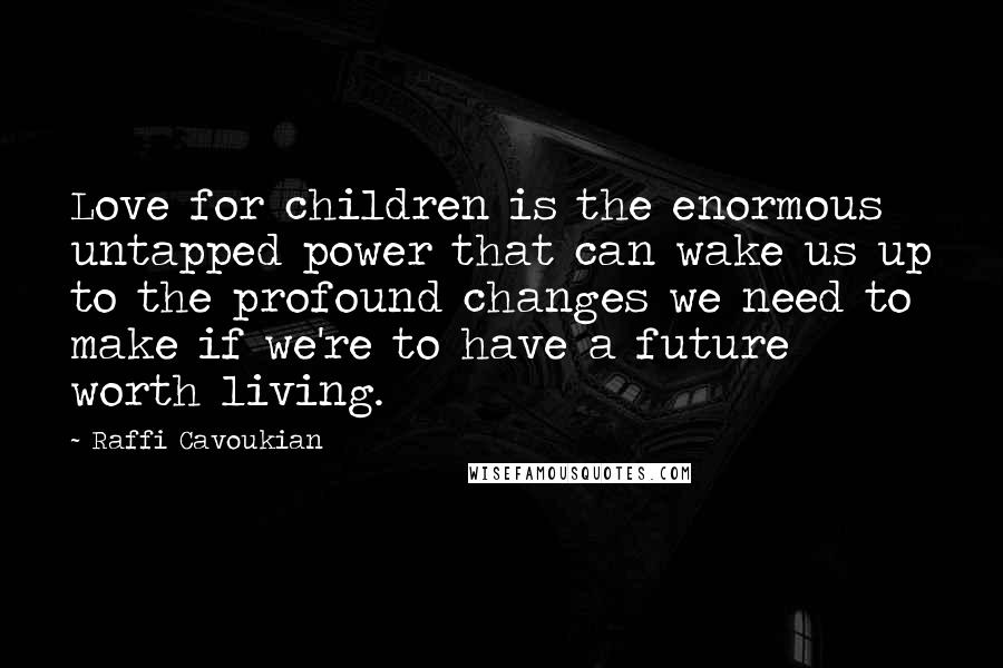 Raffi Cavoukian quotes: Love for children is the enormous untapped power that can wake us up to the profound changes we need to make if we're to have a future worth living.