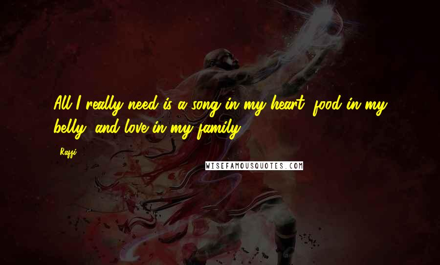 Raffi quotes: All I really need is a song in my heart, food in my belly, and love in my family.