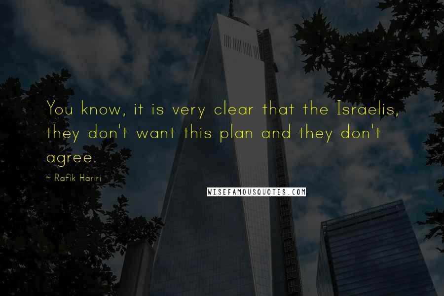 Rafik Hariri quotes: You know, it is very clear that the Israelis, they don't want this plan and they don't agree.