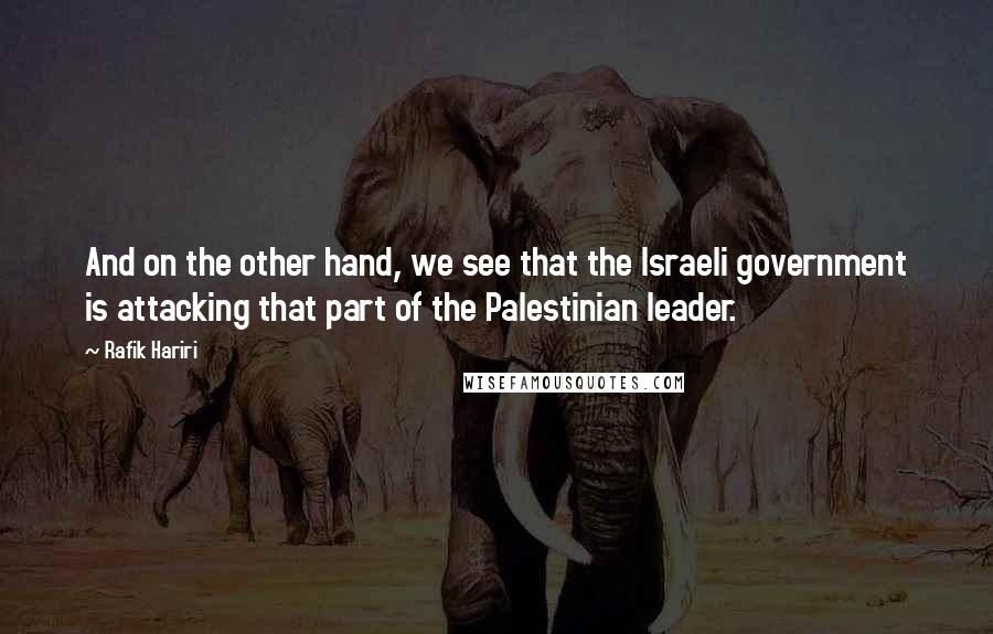 Rafik Hariri quotes: And on the other hand, we see that the Israeli government is attacking that part of the Palestinian leader.