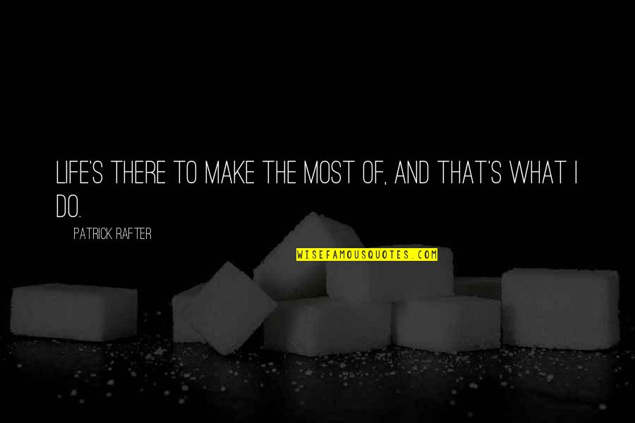 Rafter Quotes By Patrick Rafter: Life's there to make the most of, and