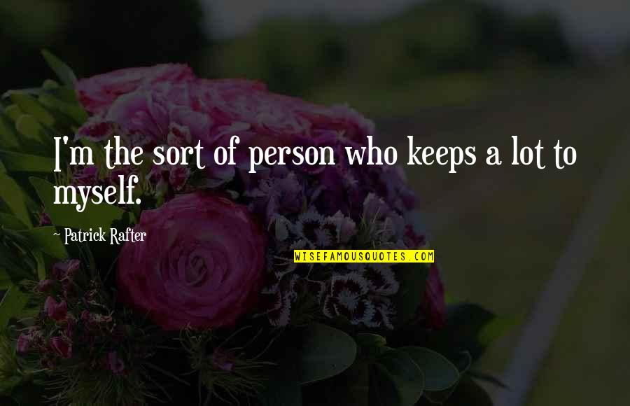 Rafter Quotes By Patrick Rafter: I'm the sort of person who keeps a