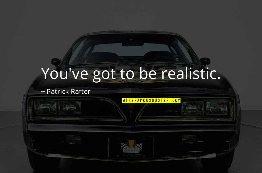 Rafter Quotes By Patrick Rafter: You've got to be realistic.