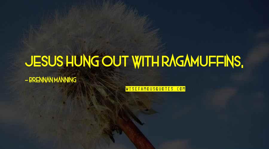 Ragamuffins Quotes By Brennan Manning: Jesus hung out with ragamuffins,