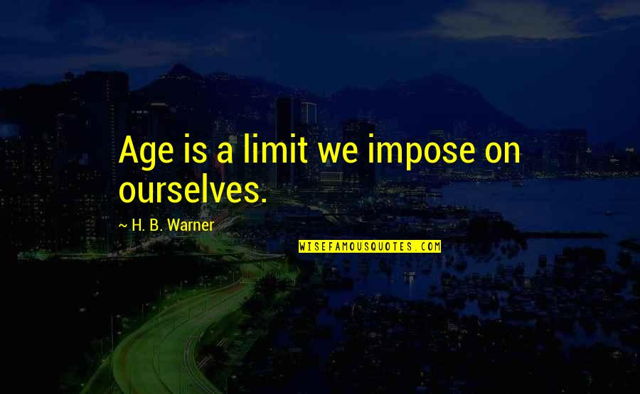 Ragamuffins Quotes By H. B. Warner: Age is a limit we impose on ourselves.