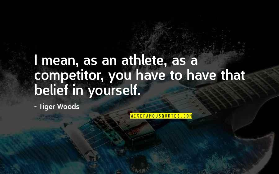 Ragen Quotes By Tiger Woods: I mean, as an athlete, as a competitor,