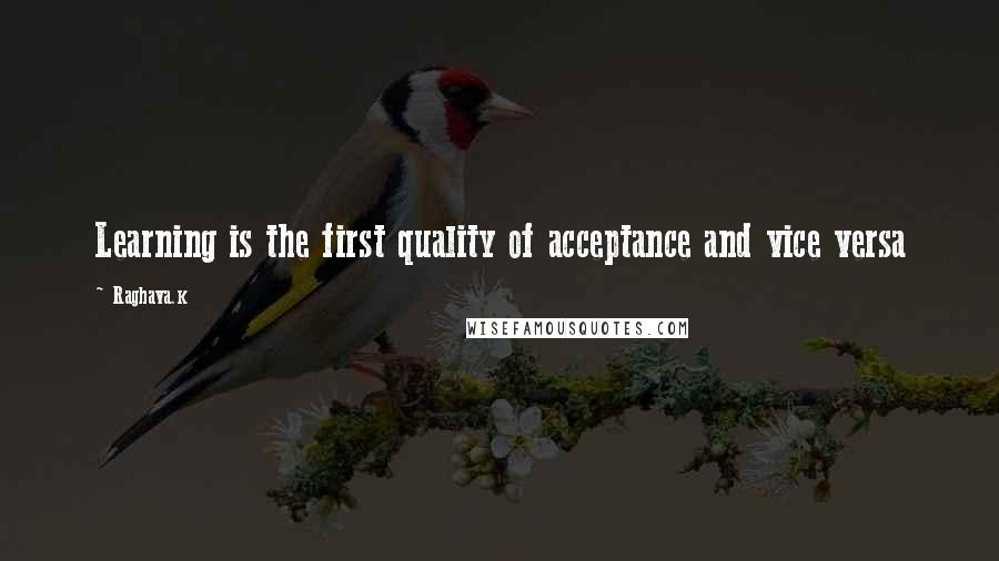Raghava.k quotes: Learning is the first quality of acceptance and vice versa