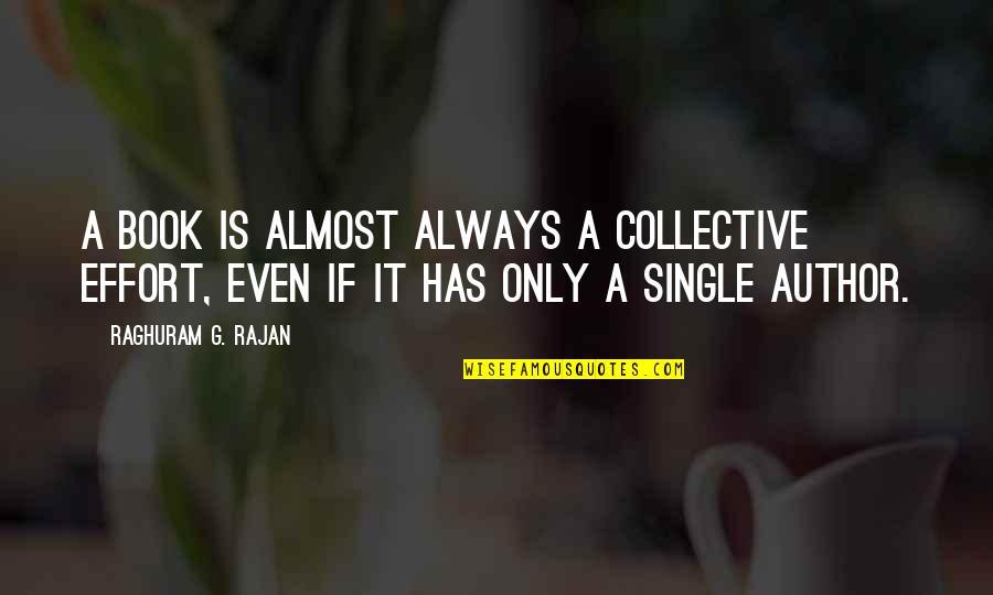 Raghuram G Rajan Quotes By Raghuram G. Rajan: A book is almost always a collective effort,