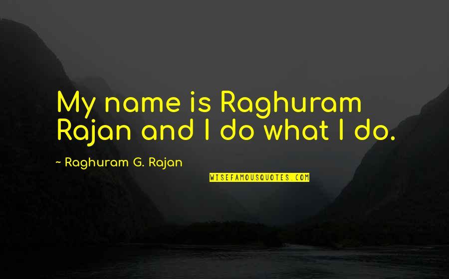 Raghuram G Rajan Quotes By Raghuram G. Rajan: My name is Raghuram Rajan and I do