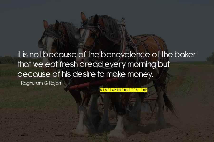 Raghuram G Rajan Quotes By Raghuram G. Rajan: it is not because of the benevolence of