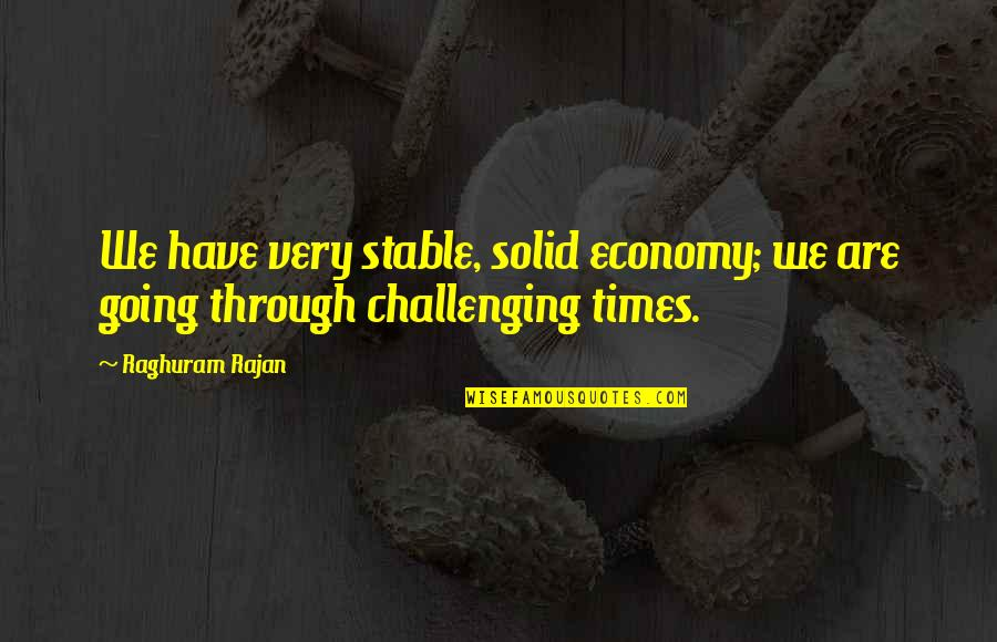 Raghuram G Rajan Quotes By Raghuram Rajan: We have very stable, solid economy; we are