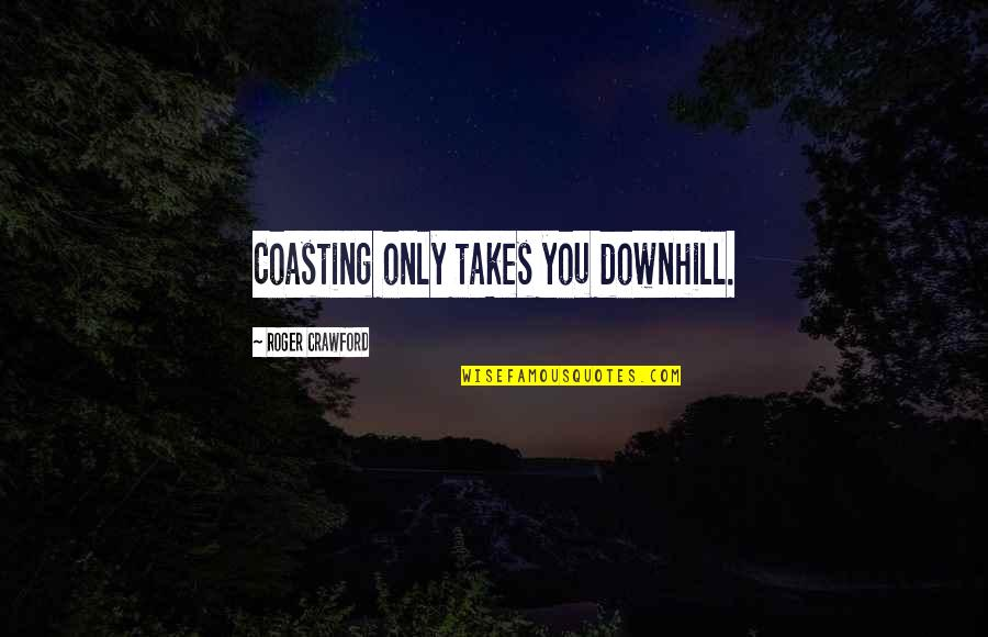Ragman's Quotes By Roger Crawford: Coasting only takes you downhill.