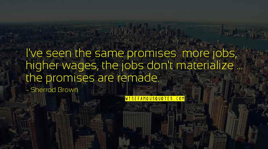Ragman's Quotes By Sherrod Brown: I've seen the same promises more jobs, higher