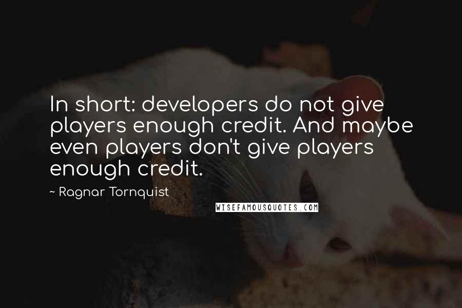 Ragnar Tornquist quotes: In short: developers do not give players enough credit. And maybe even players don't give players enough credit.