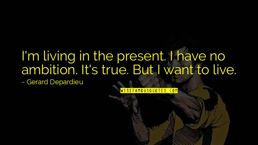 Ragni Quotes By Gerard Depardieu: I'm living in the present. I have no