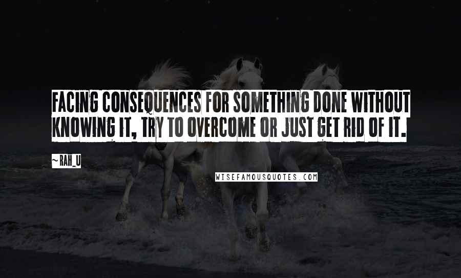 Rah_U quotes: Facing consequences for something done without knowing it, try to overcome or just get rid of it.