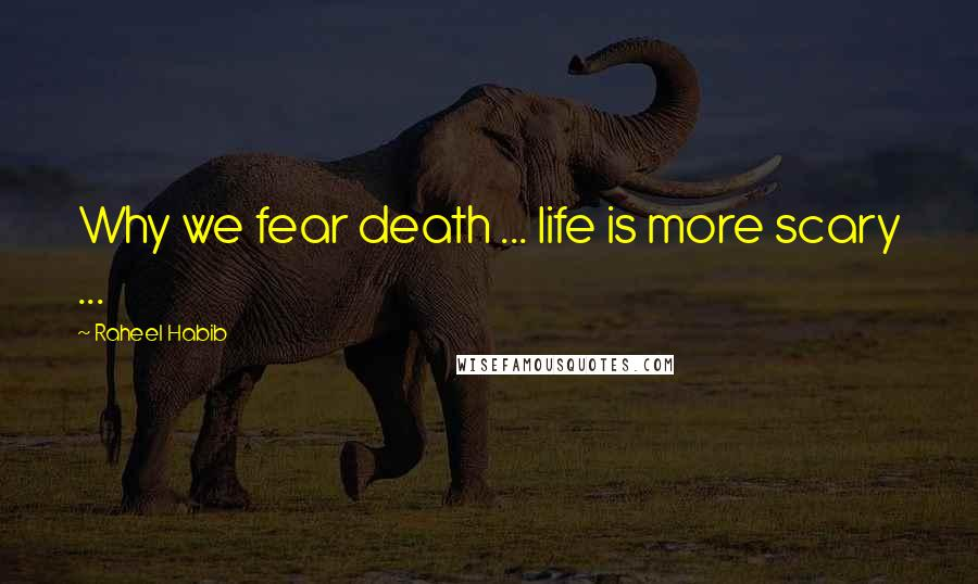 Raheel Habib quotes: Why we fear death ... life is more scary ...