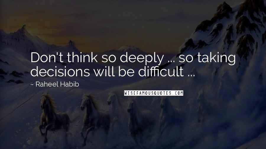 Raheel Habib quotes: Don't think so deeply ... so taking decisions will be difficult ...