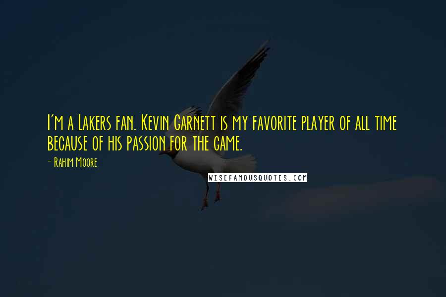 Rahim Moore quotes: I'm a Lakers fan. Kevin Garnett is my favorite player of all time because of his passion for the game.