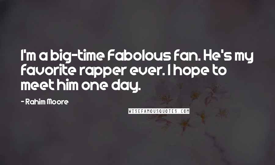 Rahim Moore quotes: I'm a big-time Fabolous fan. He's my favorite rapper ever. I hope to meet him one day.