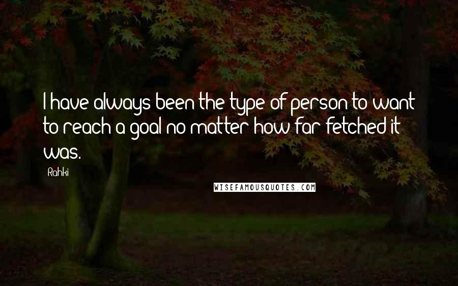 Rahki quotes: I have always been the type of person to want to reach a goal no matter how far-fetched it was.