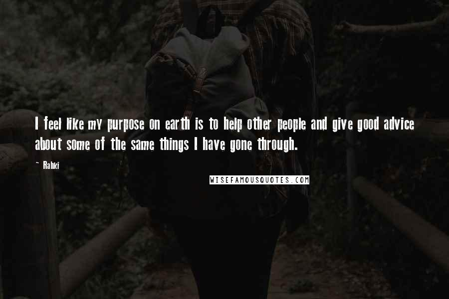 Rahki quotes: I feel like my purpose on earth is to help other people and give good advice about some of the same things I have gone through.