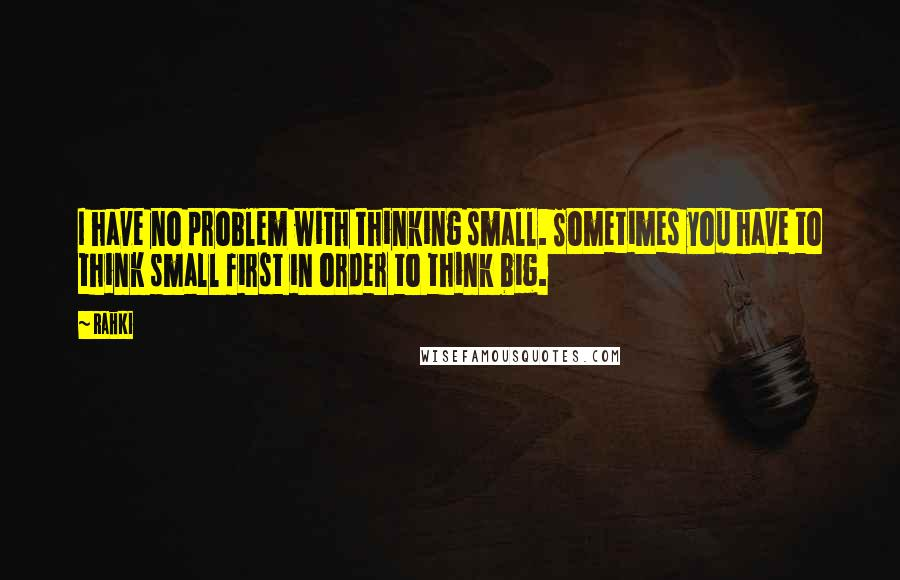 Rahki quotes: I have no problem with thinking small. Sometimes you have to think small first in order to think big.