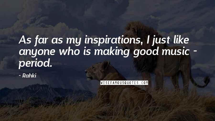 Rahki quotes: As far as my inspirations, I just like anyone who is making good music - period.