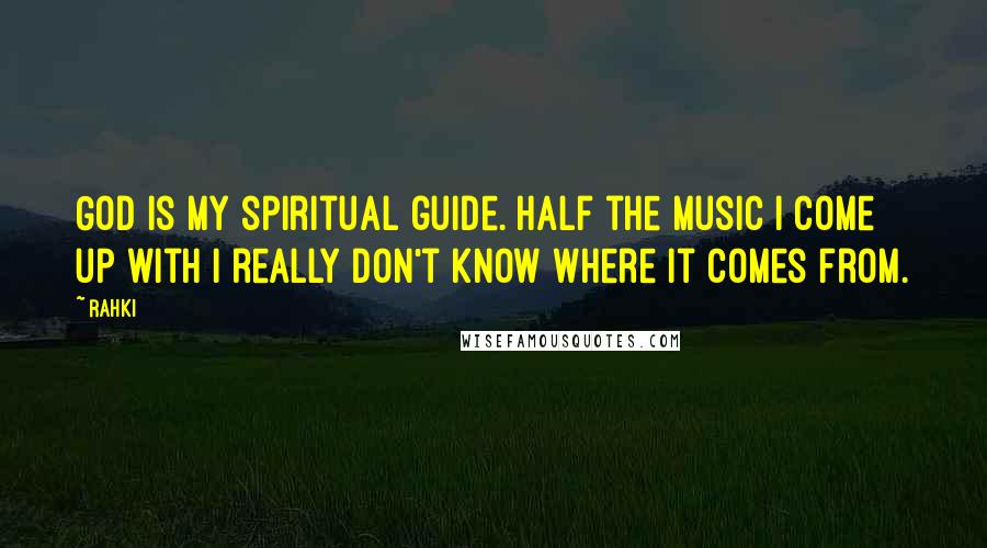 Rahki quotes: God is my spiritual guide. Half the music I come up with I really don't know where it comes from.