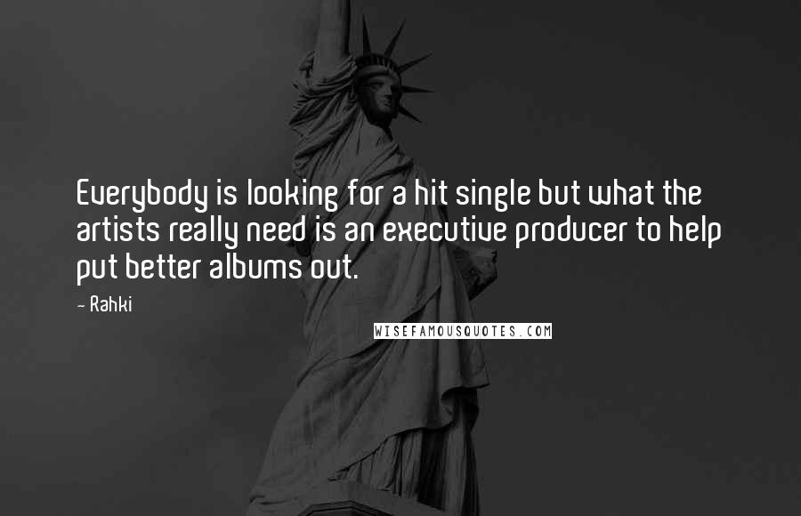 Rahki quotes: Everybody is looking for a hit single but what the artists really need is an executive producer to help put better albums out.