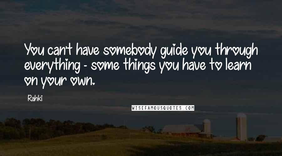 Rahki quotes: You can't have somebody guide you through everything - some things you have to learn on your own.