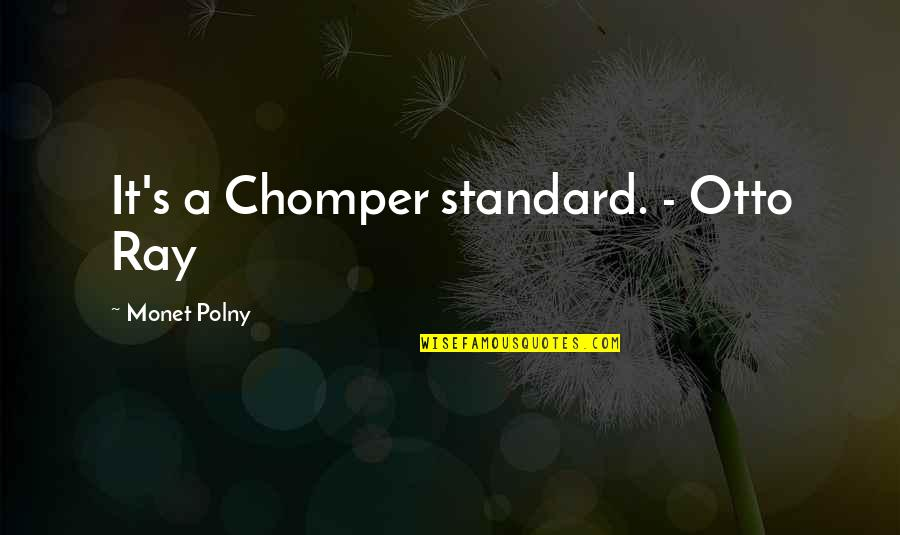 Raht Quotes By Monet Polny: It's a Chomper standard. - Otto Ray