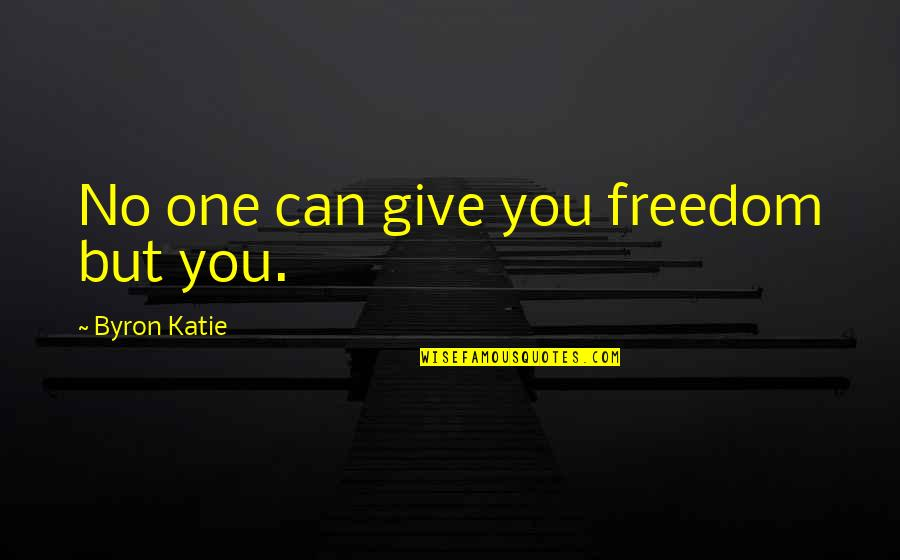 Rahul Dravid Best Quotes By Byron Katie: No one can give you freedom but you.