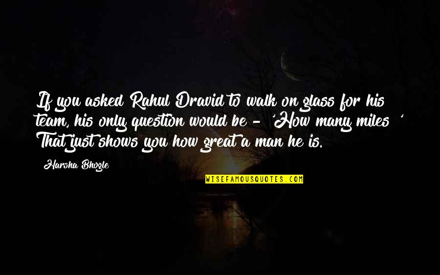 Rahul Dravid Best Quotes By Harsha Bhogle: If you asked Rahul Dravid to walk on