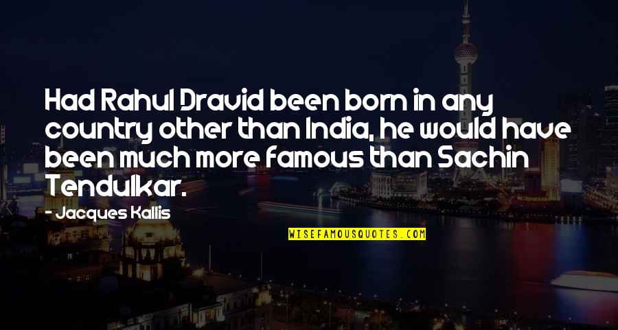 Rahul Dravid Best Quotes By Jacques Kallis: Had Rahul Dravid been born in any country