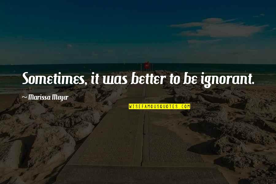 Rahul Dravid Best Quotes By Marissa Meyer: Sometimes, it was better to be ignorant.