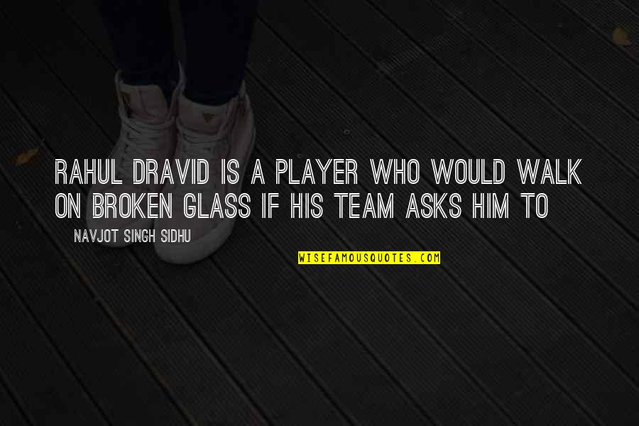 Rahul Dravid Best Quotes By Navjot Singh Sidhu: Rahul Dravid is a player who would walk